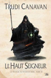 Le Magicien Noir : La trilogie du Magicien Noir : Le Haut Seigneur #3 [2008]